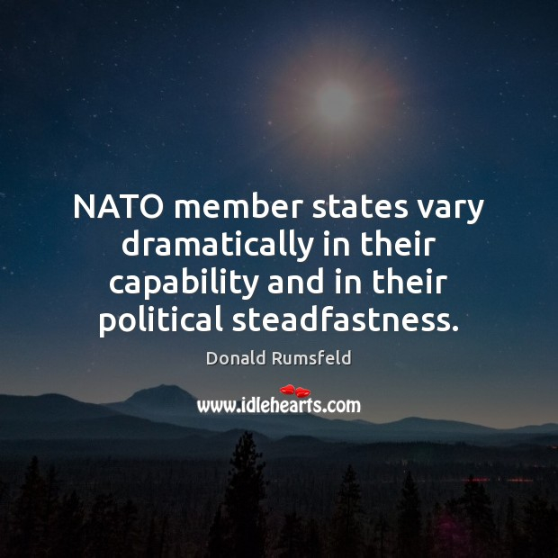 NATO member states vary dramatically in their capability and in their political Donald Rumsfeld Picture Quote