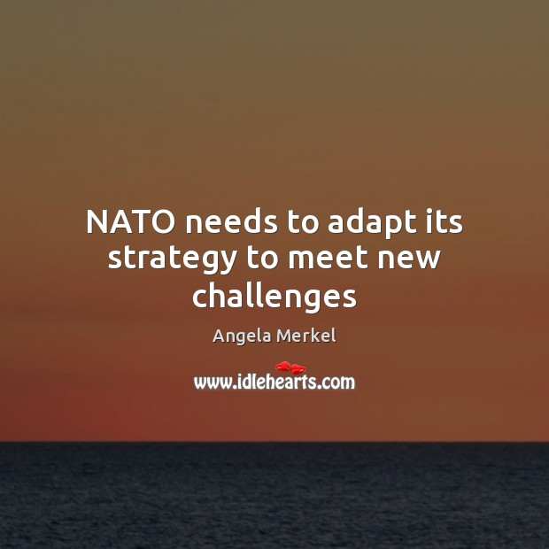 NATO needs to adapt its strategy to meet new challenges Angela Merkel Picture Quote