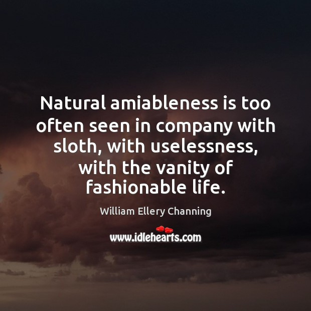 Natural amiableness is too often seen in company with sloth, with uselessness, William Ellery Channing Picture Quote