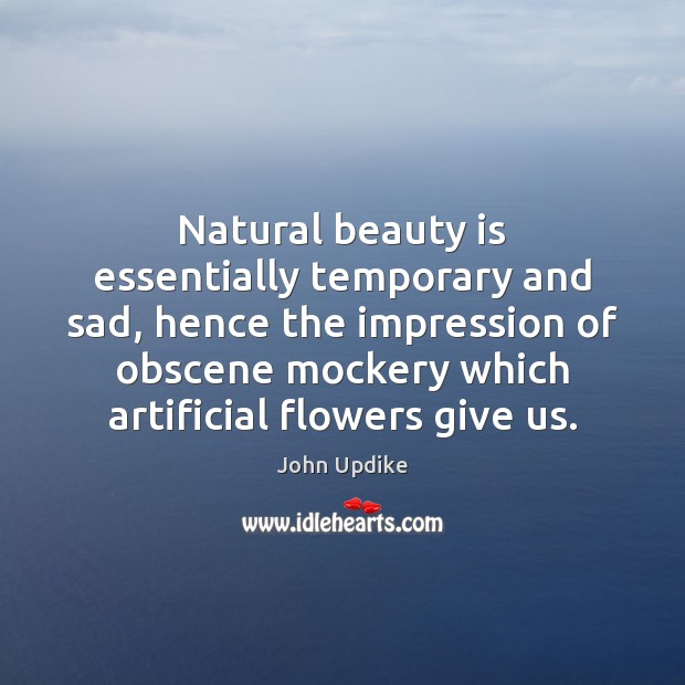 Image, Natural beauty is essentially temporary and sad, hence the impression of obscene