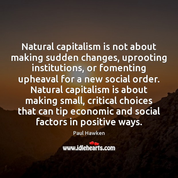 Natural capitalism is not about making sudden changes, uprooting institutions, or fomenting Paul Hawken Picture Quote