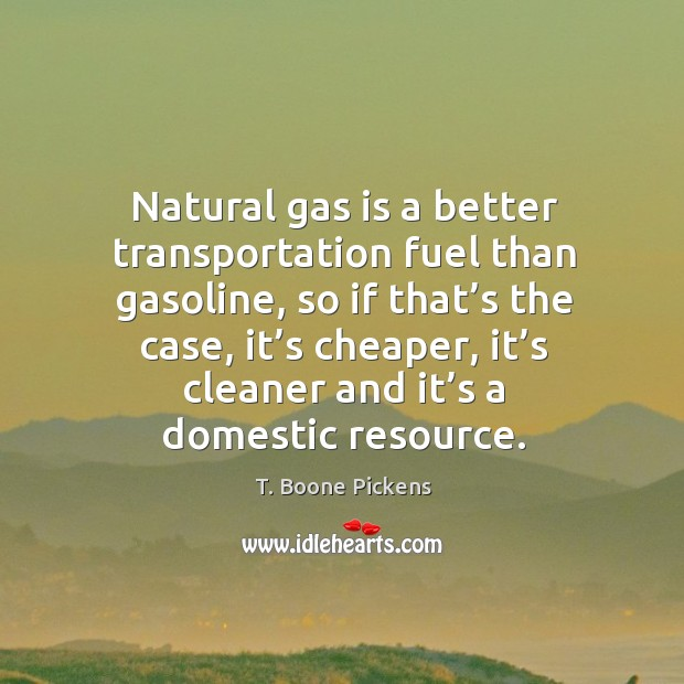 Natural gas is a better transportation fuel than gasoline, so if that's the case T. Boone Pickens Picture Quote