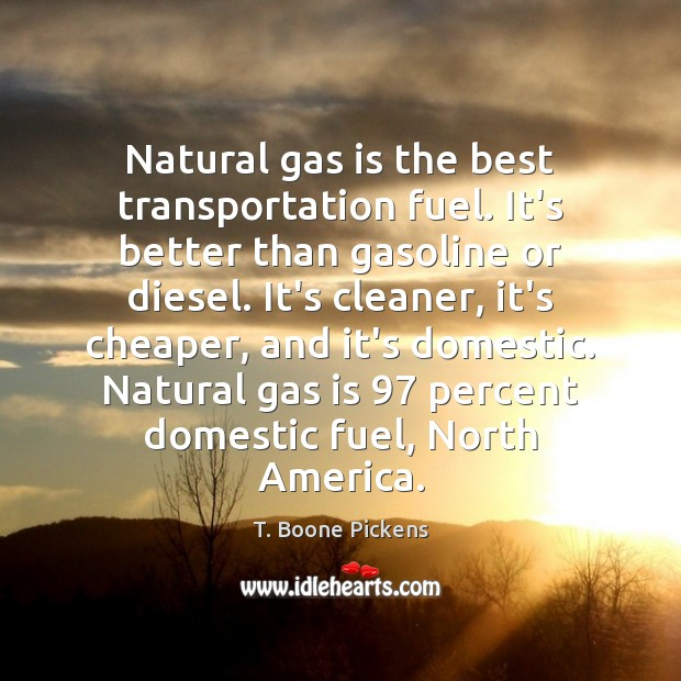 Natural gas is the best transportation fuel. It's better than gasoline or T. Boone Pickens Picture Quote
