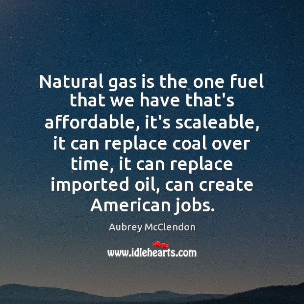 Image, Natural gas is the one fuel that we have that's affordable, it's