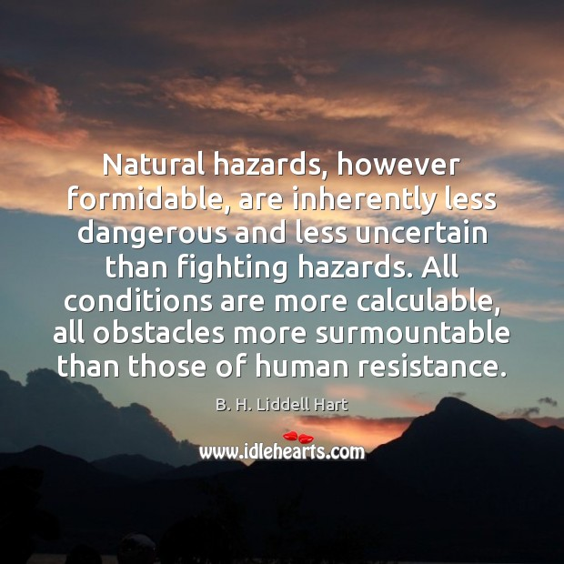 Natural hazards, however formidable, are inherently less dangerous and less uncertain than B. H. Liddell Hart Picture Quote