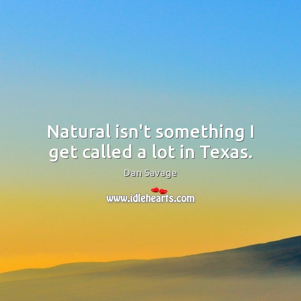 Natural isn't something I get called a lot in Texas. Image