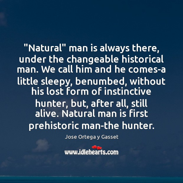 """""""Natural"""" man is always there, under the changeable historical man. We call Jose Ortega y Gasset Picture Quote"""
