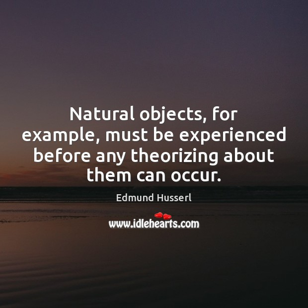 Natural objects, for example, must be experienced before any theorizing about them Edmund Husserl Picture Quote