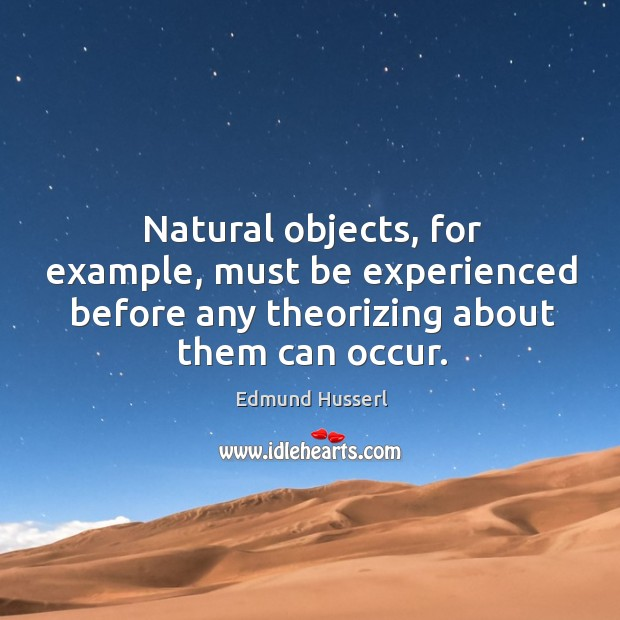 Natural objects, for example, must be experienced before any theorizing about them can occur. Edmund Husserl Picture Quote