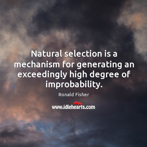 Natural selection is a mechanism for generating an exceedingly high degree of improbability. Ronald Fisher Picture Quote