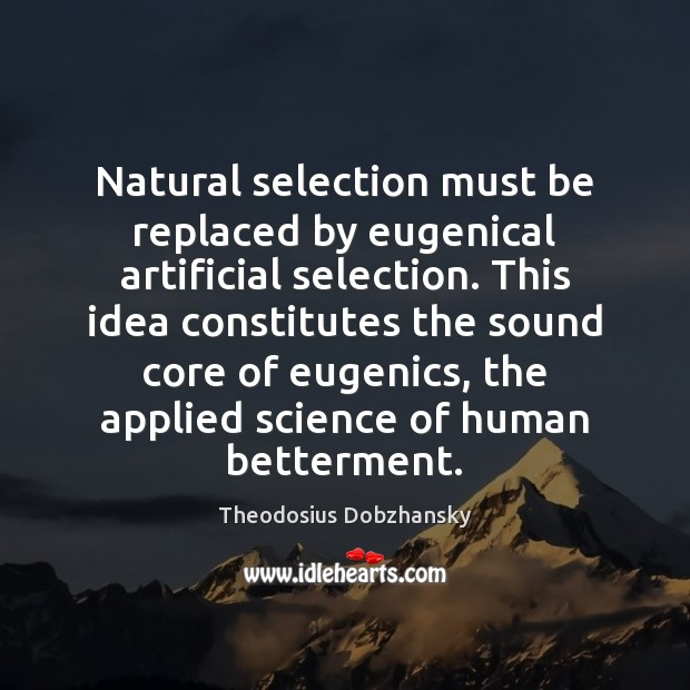 Natural selection must be replaced by eugenical artificial selection. This idea constitutes Image