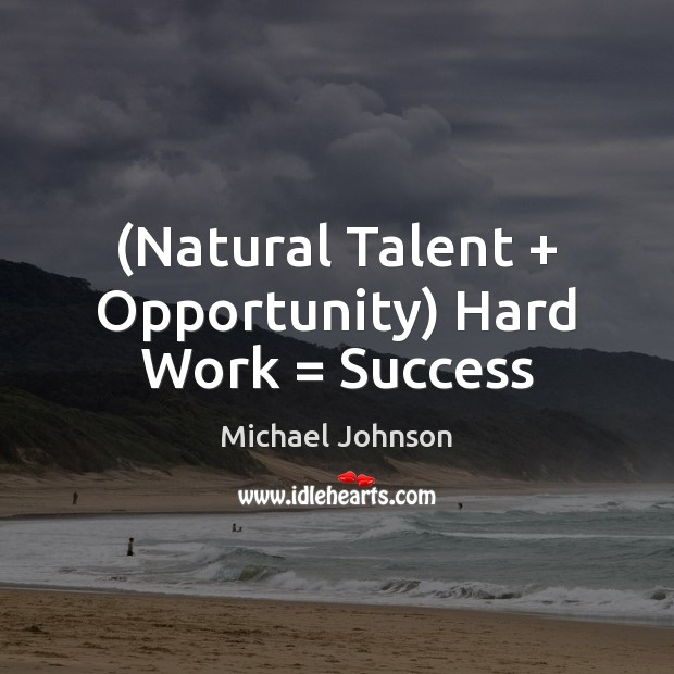Image, (Natural Talent + Opportunity) Hard Work = Success
