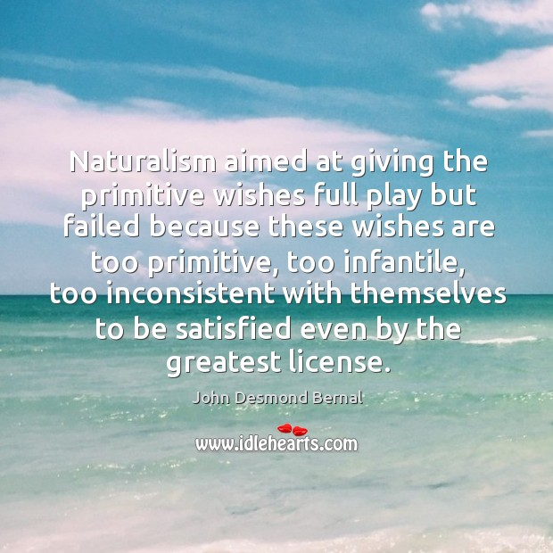 Naturalism aimed at giving the primitive wishes full play but failed because these wishes John Desmond Bernal Picture Quote