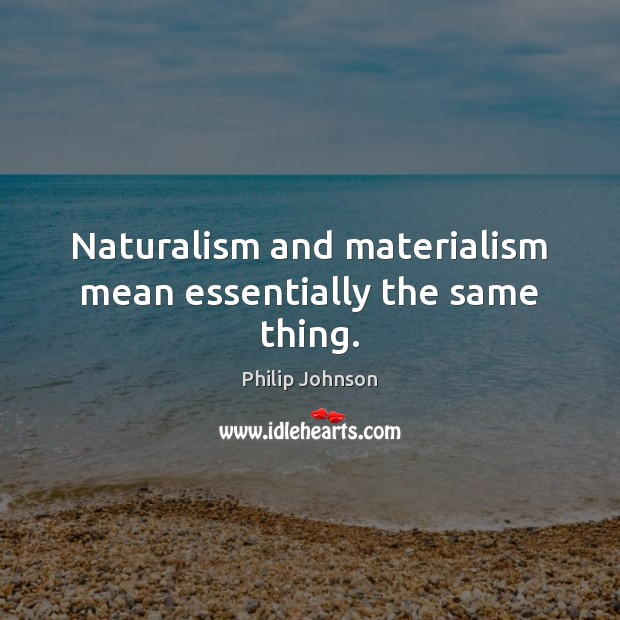 Naturalism and materialism mean essentially the same thing. Image