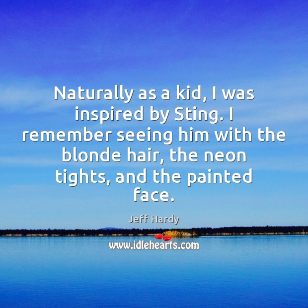 Naturally as a kid, I was inspired by Sting. I remember seeing Image