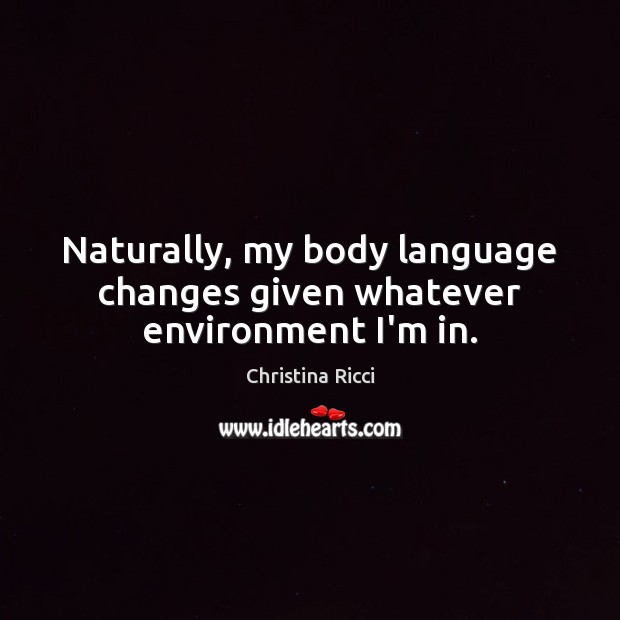 Naturally, my body language changes given whatever environment I'm in. Christina Ricci Picture Quote