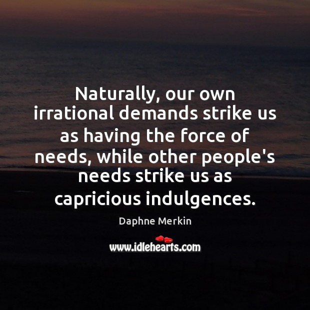 Naturally, our own irrational demands strike us as having the force of Image