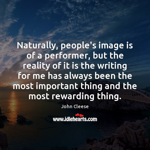 Naturally, people's image is of a performer, but the reality of it John Cleese Picture Quote