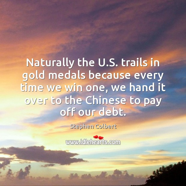 Naturally the U.S. trails in gold medals because every time we Stephen Colbert Picture Quote
