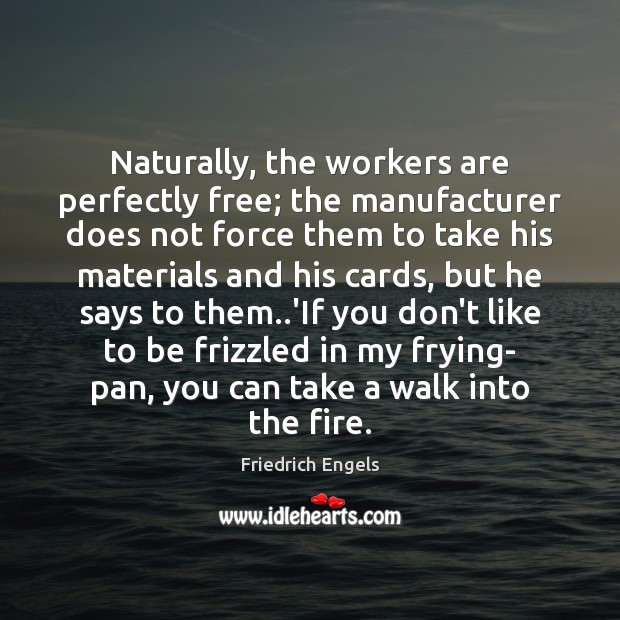 Naturally, the workers are perfectly free; the manufacturer does not force them Image