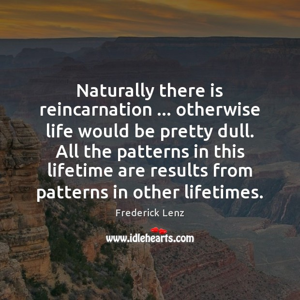Image, Naturally there is reincarnation … otherwise life would be pretty dull. All the