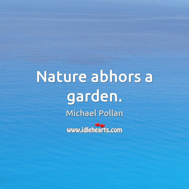 Nature abhors a garden. Michael Pollan Picture Quote