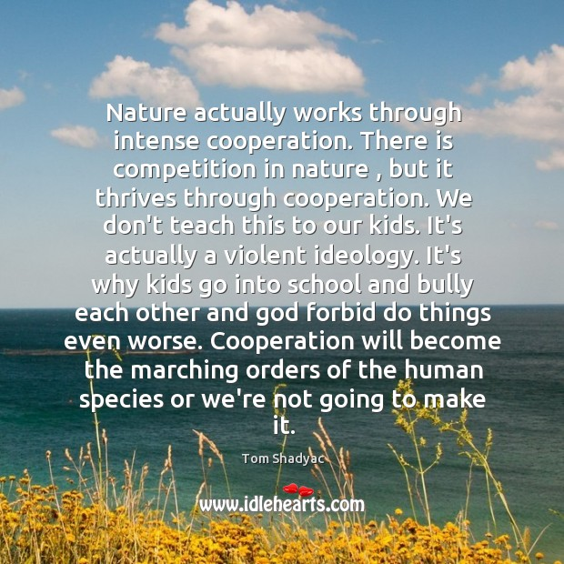 Nature actually works through intense cooperation. There is competition in nature , but Image