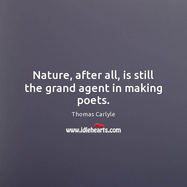 Nature, after all, is still the grand agent in making poets. Thomas Carlyle Picture Quote