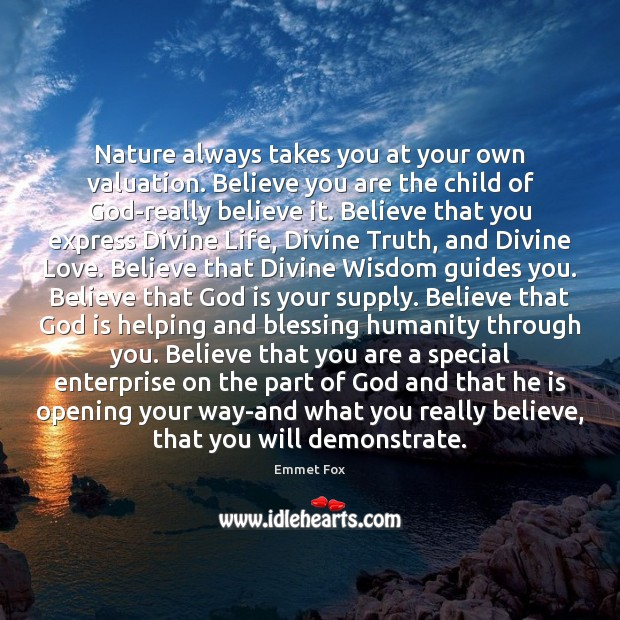 Nature always takes you at your own valuation. Believe you are the Emmet Fox Picture Quote