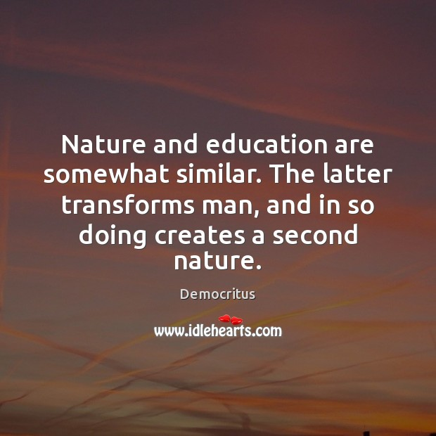 Nature and education are somewhat similar. The latter transforms man, and in Democritus Picture Quote