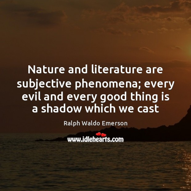 Nature and literature are subjective phenomena; every evil and every good thing Image