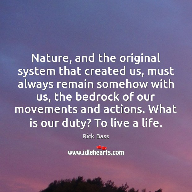 Nature, and the original system that created us, must always remain somehow Rick Bass Picture Quote