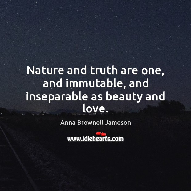 Nature and truth are one, and immutable, and inseparable as beauty and love. Image