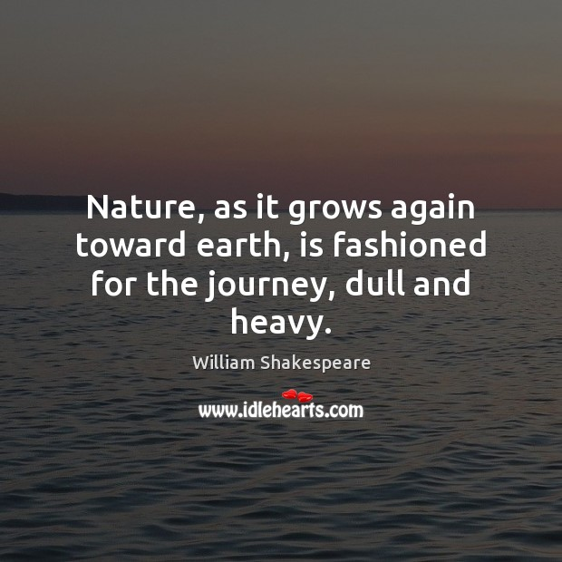 Nature, as it grows again toward earth, is fashioned for the journey, dull and heavy. Image