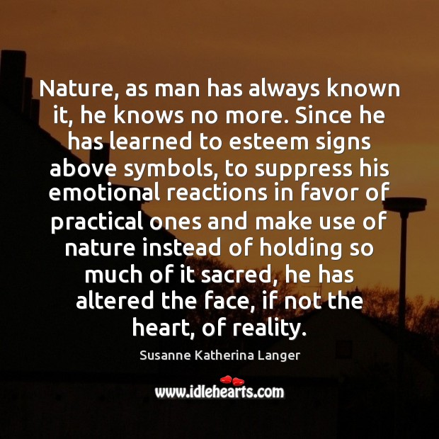 Nature, as man has always known it, he knows no more. Since Susanne Katherina Langer Picture Quote