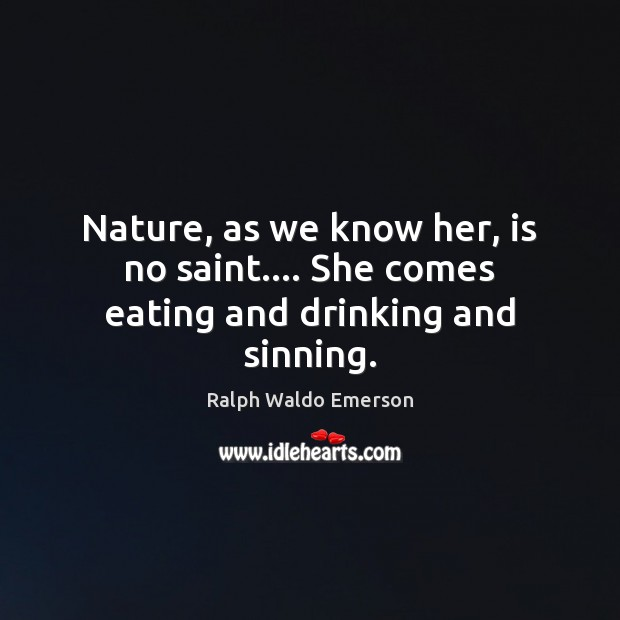 Image, Nature, as we know her, is no saint…. She comes eating and drinking and sinning.