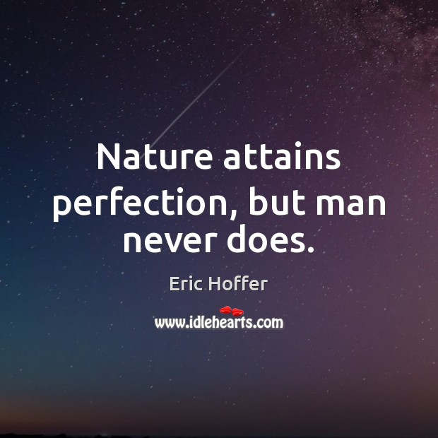 Image, Nature attains perfection, but man never does.