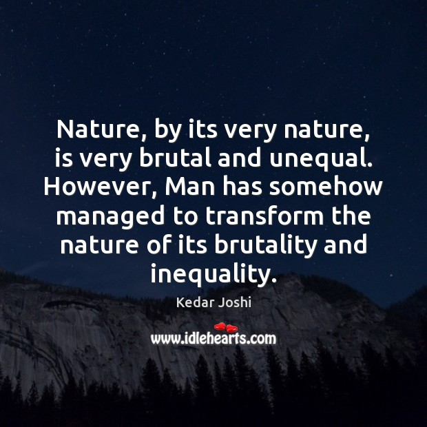 Nature, by its very nature, is very brutal and unequal. However, Man Kedar Joshi Picture Quote