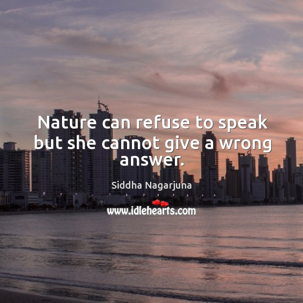 Nature can refuse to speak but she cannot give a wrong answer. Image