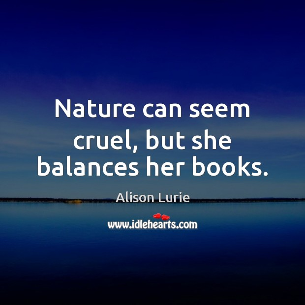Nature can seem cruel, but she balances her books. Image