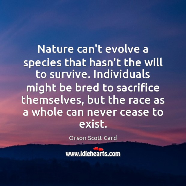 Nature can't evolve a species that hasn't the will to survive. Individuals Image