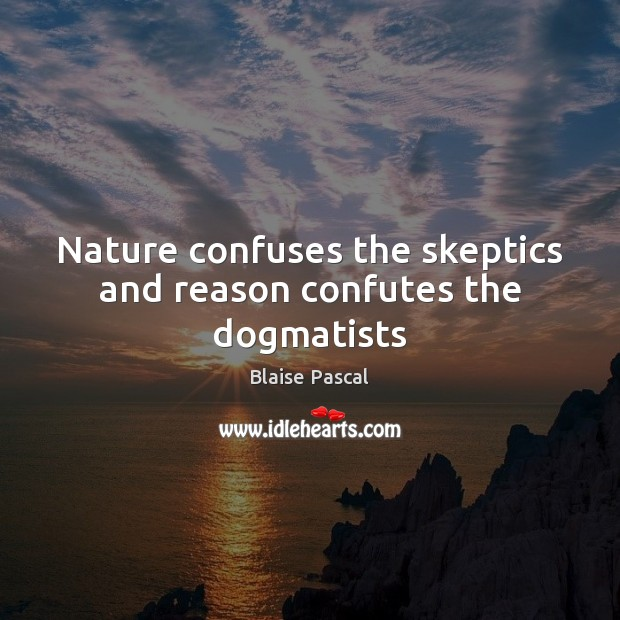 Nature confuses the skeptics and reason confutes the dogmatists Blaise Pascal Picture Quote