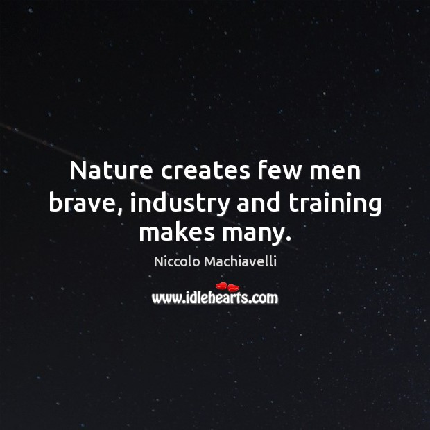 Nature creates few men brave, industry and training makes many. Image