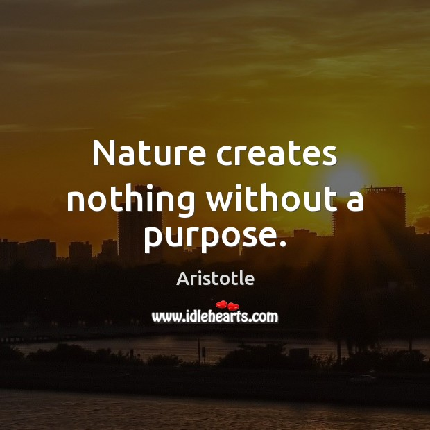 Image, Nature creates nothing without a purpose.