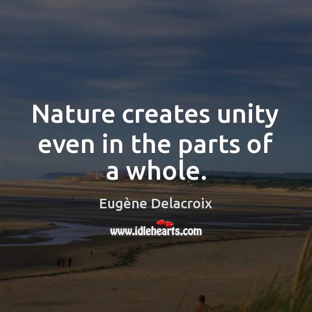 Nature creates unity even in the parts of a whole. Eugène Delacroix Picture Quote