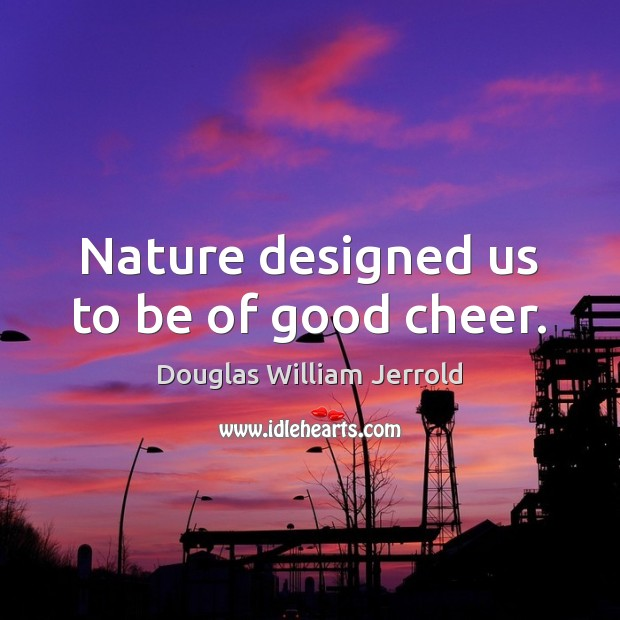 Nature designed us to be of good cheer. Image