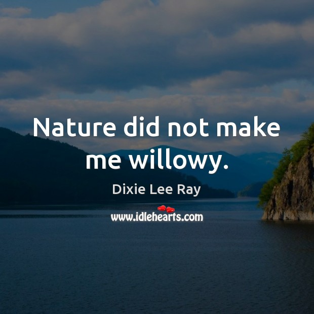 Nature did not make me willowy. Image