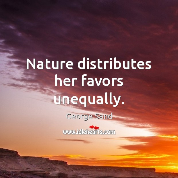 Nature distributes her favors unequally. George Sand Picture Quote