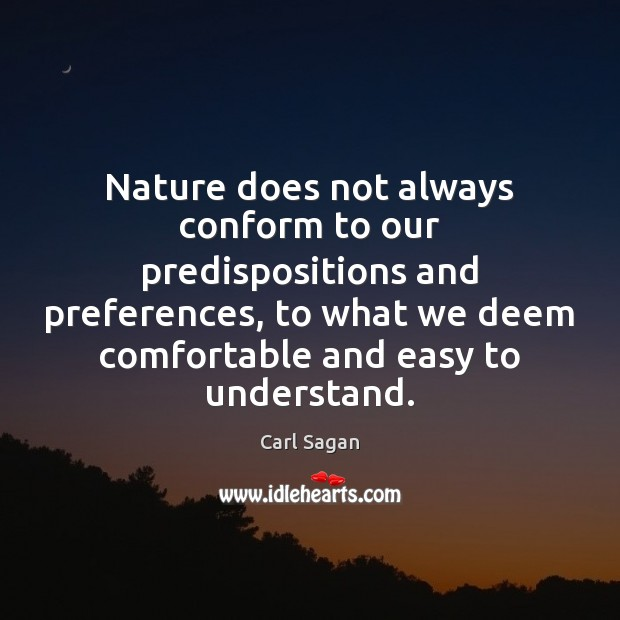 Nature does not always conform to our predispositions and preferences, to what Carl Sagan Picture Quote
