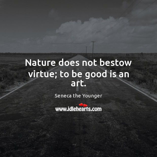 Nature does not bestow virtue; to be good is an art. Image